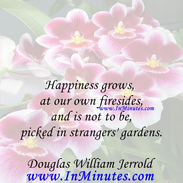 Happiness grows at our own firesides, and is not to be picked in strangers' gardens.Douglas William Jerrold