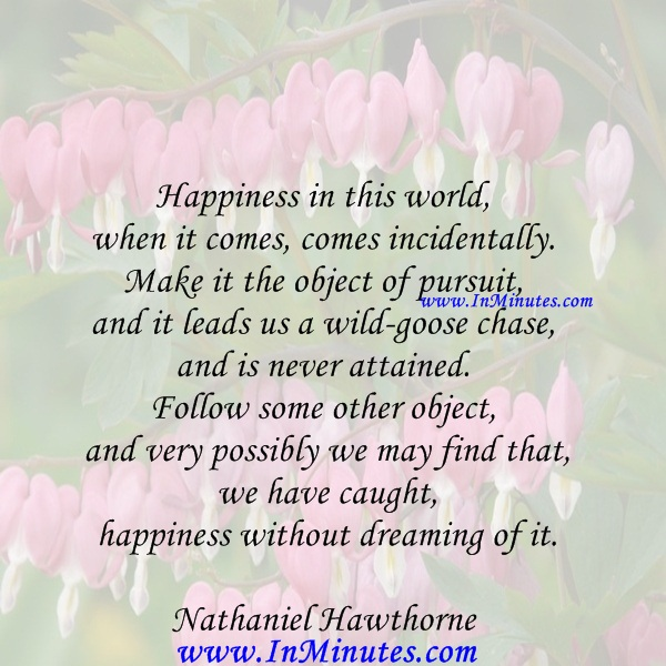 Happiness in this world, when it comes, comes incidentally. Make it the object of pursuit, and it leads us a wild-goose chase, and is never attained. Follow some other object, and very possibly we may find that we have caught happiness without dreaming of it.Nathaniel Hawthorne