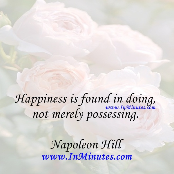 Happiness is found in doing, not merely possessing.Napoleon Hill