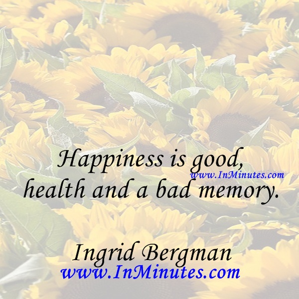 Happiness is good health and a bad memory.Ingrid Bergman