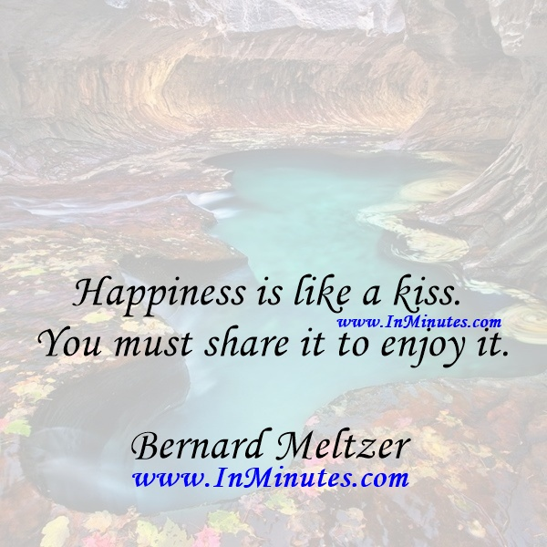 Happiness is like a kiss. You must share it to enjoy it.Bernard Meltzer