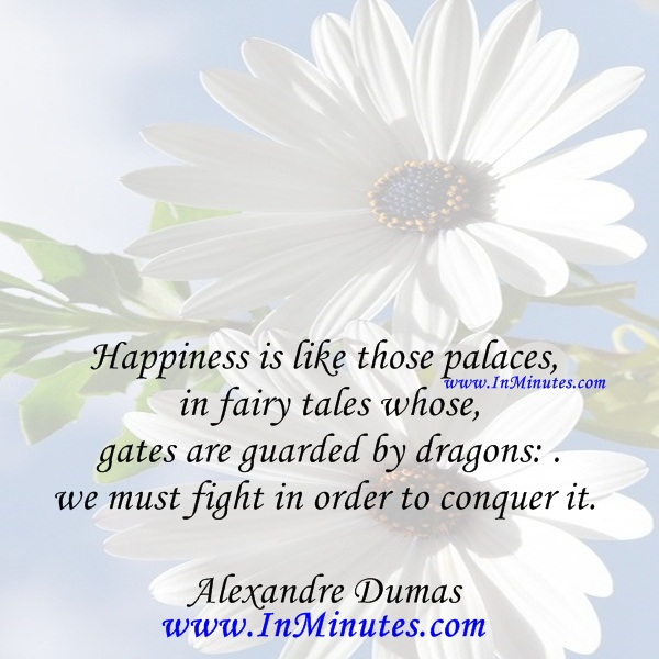 Happiness is like those palaces in fairy tales whose gates are guarded by dragons we must fight in order to conquer it.Alexandre Dumas