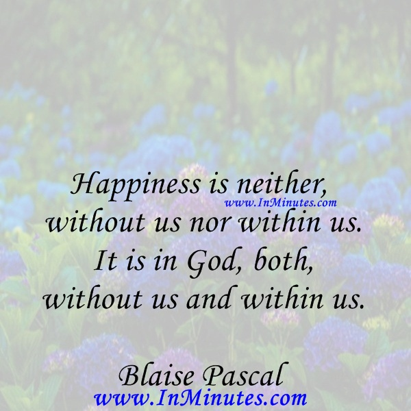 Happiness is neither without us nor within us. It is in God, both without us and within us.Blaise Pascal