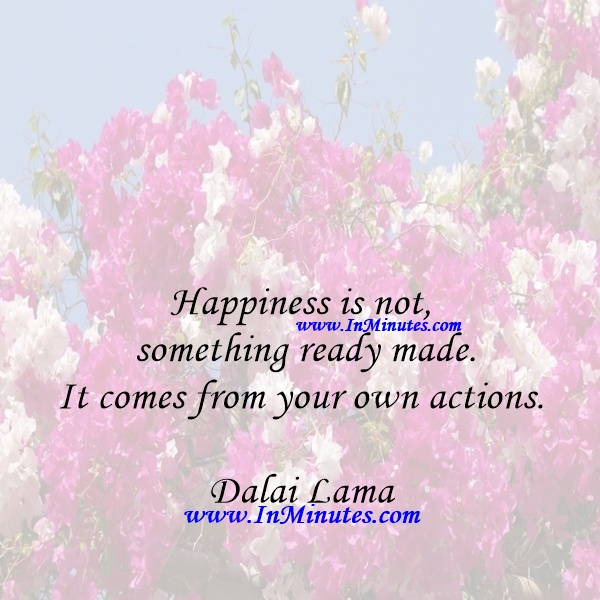 Happiness is not something ready made. It comes from your own actions.Dalai Lama