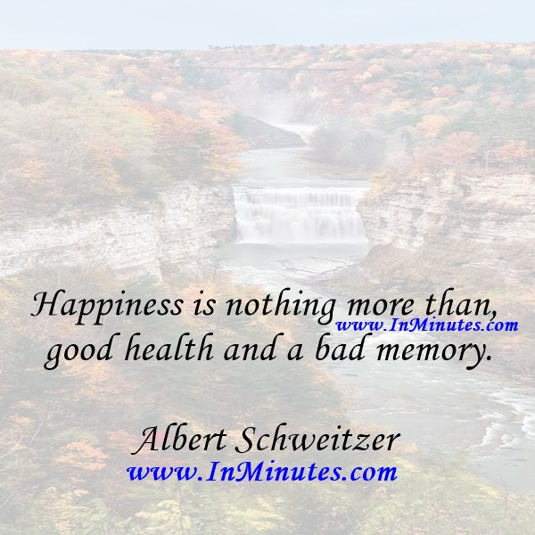 Happiness is nothing more than good health and a bad memory.Albert Schweitzer