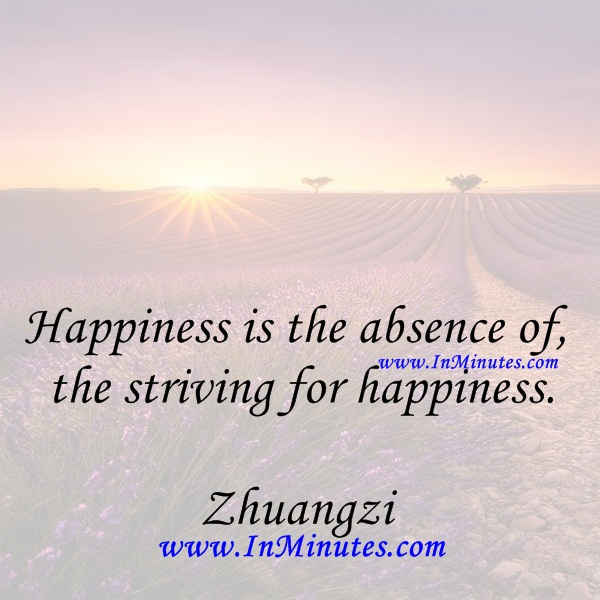 Happiness is the absence of the striving for happiness.Zhuangzi