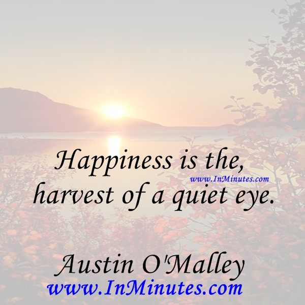 Happiness is the harvest of a quiet eye.Austin O'Malley
