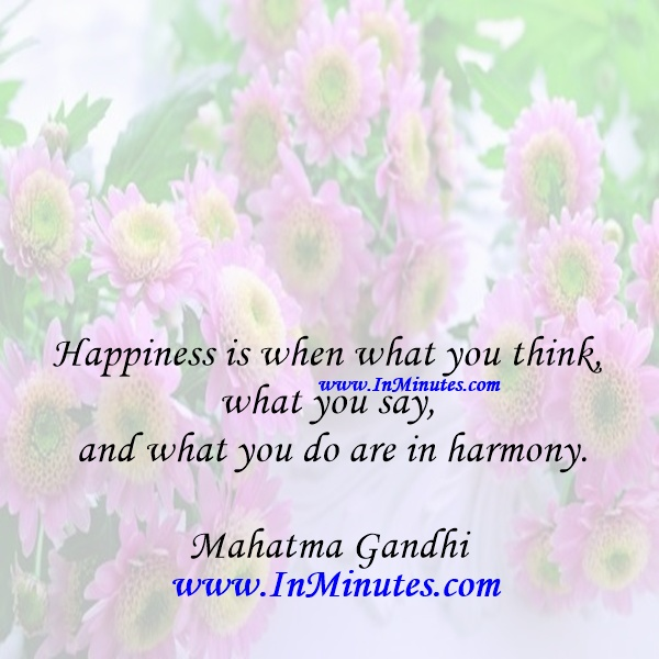Happiness is when what you think, what you say, and what you do are in harmony.Mahatma Gandhi