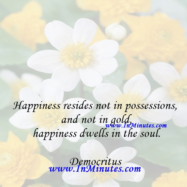 Happiness resides not in possessions, and not in gold, happiness dwells in the soul.Democritus