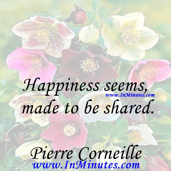 Happiness seems made to be shared.Pierre Corneille