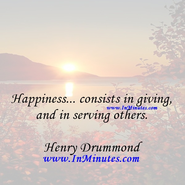 Happiness... consists in giving, and in serving others.Henry Drummond
