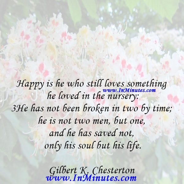 Happy is he who still loves something he loved in the nursery He has not been broken in two by time; he is not two men, but one, and he has saved not only his soul but his life.Gilbert K. Chesterton