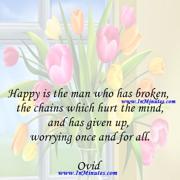 Happy is the man who has broken the chains which hurt the mind, and has given up worrying once and for all.Ovid