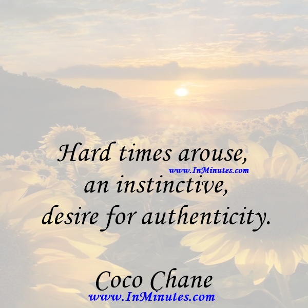 Hard times arouse an instinctive desire for authenticity.Coco Chanel