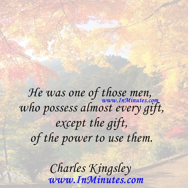 He was one of those men who possess almost every gift, except the gift of the power to use them.Charles Kingsley