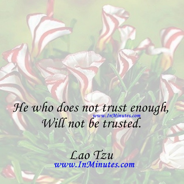 He who does not trust enough, Will not be trusted.Lao Tzu
