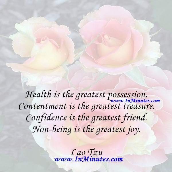 Health is the greatest possession. Contentment is the greatest treasure. Confidence is the greatest friend. Non-being is the greatest joy.Lao Tzu