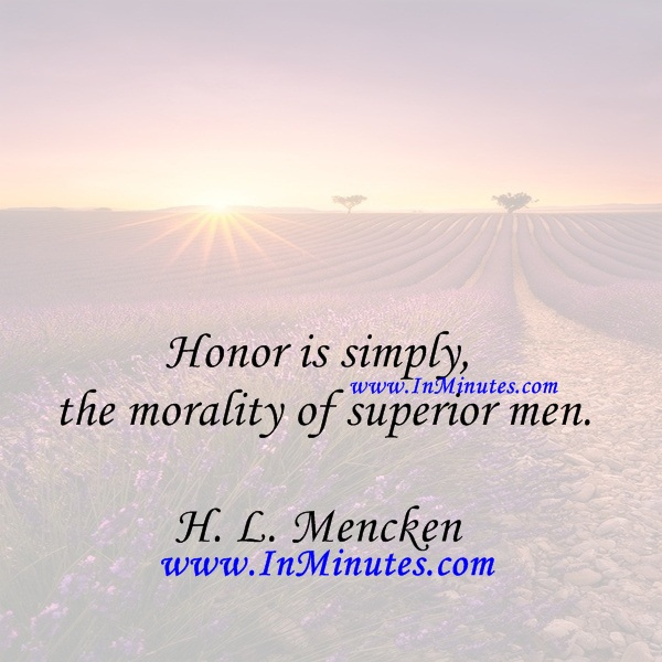 Honor is simply the morality of superior men.H. L. Mencken
