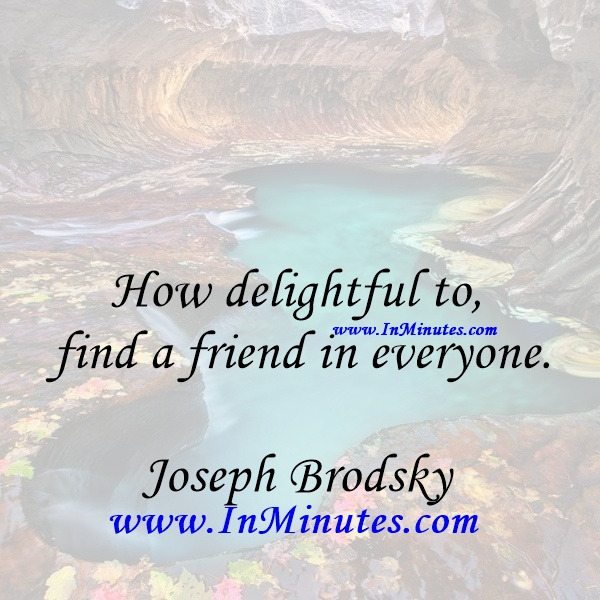 How delightful to find a friend in everyone.Joseph Brodsky