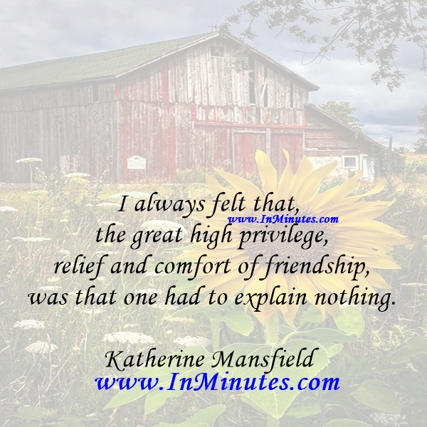I always felt that the great high privilege, relief and comfort of friendship was that one had to explain nothing.Katherine Mansfield