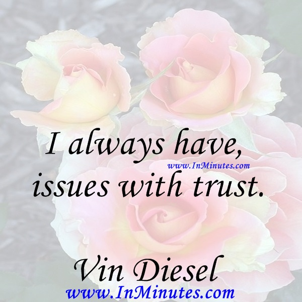 I always have issues with trust.Vin Diesel