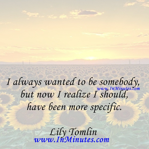 I always wanted to be somebody, but now I realize I should have been more specific.Lily Tomlin