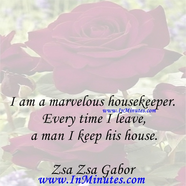 I am a marvelous housekeeper. Every time I leave a man I keep his house.Zsa Zsa Gabor