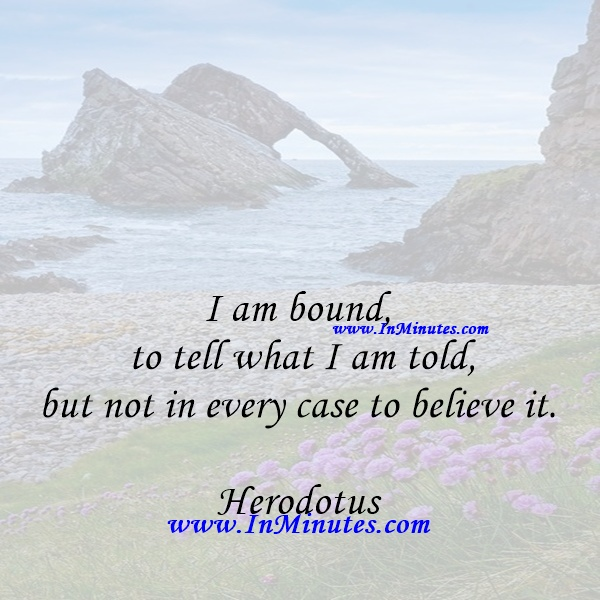 I am bound to tell what I am told, but not in every case to believe it.Herodotus