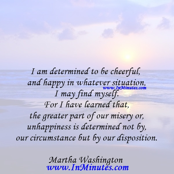 I am determined to be cheerful and happy in whatever situation I may find myself. For I have learned that the greater part of our misery or unhappiness is determined not by our circumstance but by our disposition.Martha Washington