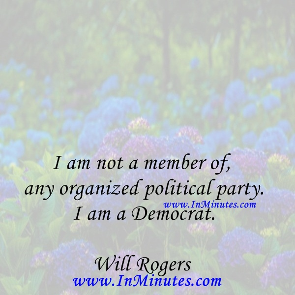 I am not a member of any organized political party. I am a Democrat.Will Rogers