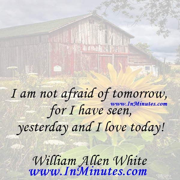 I am not afraid of tomorrow, for I have seen yesterday and I love today!William Allen White