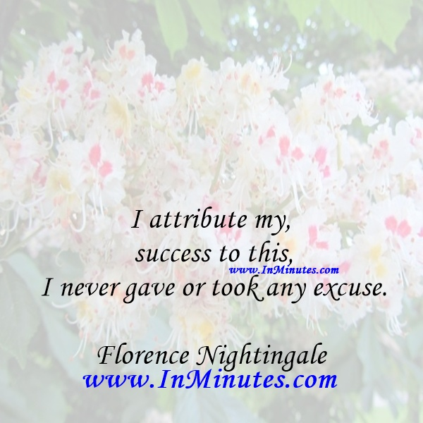 I attribute my success to this - I never gave or took any excuse.Florence Nightingale