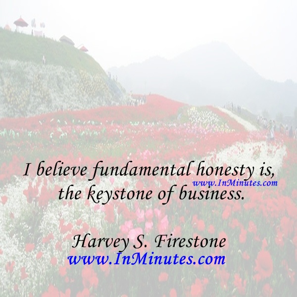 I believe fundamental honesty is the keystone of business.Harvey S. Firestone