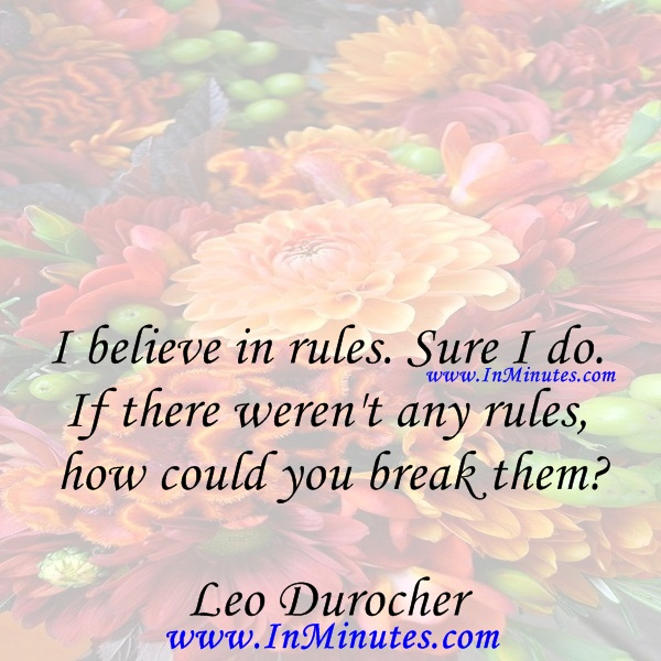 I believe in rules. Sure I do. If there weren't any rules, how could you break themLeo Durocher