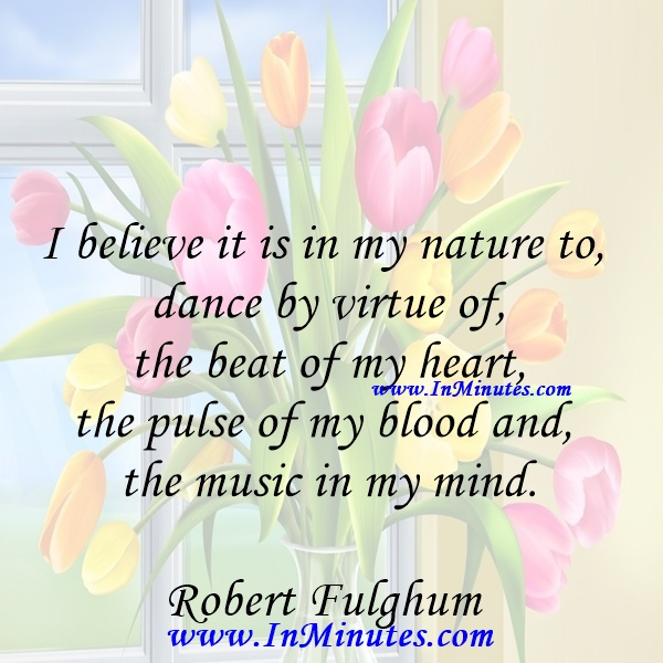 I believe it is in my nature to dance by virtue of the beat of my heart, the pulse of my blood and the music in my mind.Robert Fulghum