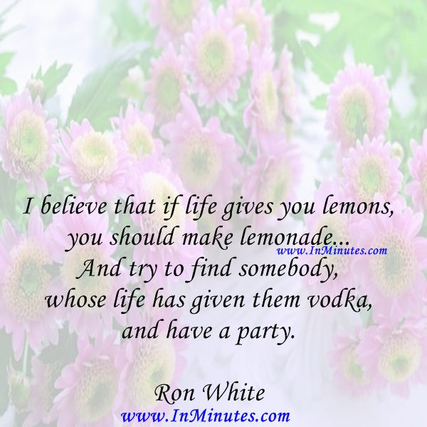 I believe that if life gives you lemons, you should make lemonade... And try to find somebody whose life has given them vodka, and have a party.Ron White