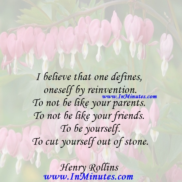 I believe that one defines oneself by reinvention. To not be like your parents. To not be like your friends. To be yourself. To cut yourself out of stone.Henry Rollins
