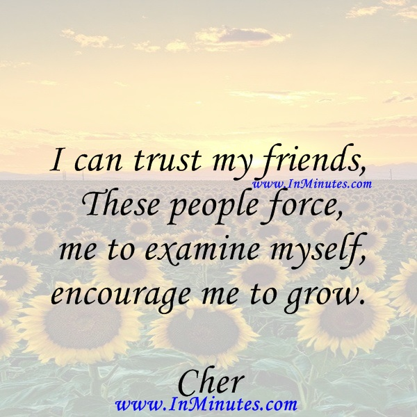 I can trust my friends These people force me to examine myself, encourage me to grow.Cher