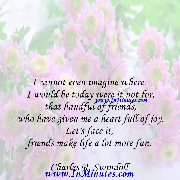 I cannot even imagine where I would be today were it not for that handful of friends who have given me a heart full of joy. Let's face it, friends make life a lot more fun.Charles R. Swindoll