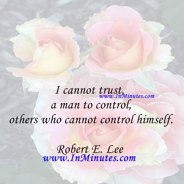 I cannot trust a man to control others who cannot control himself.Robert E. Lee