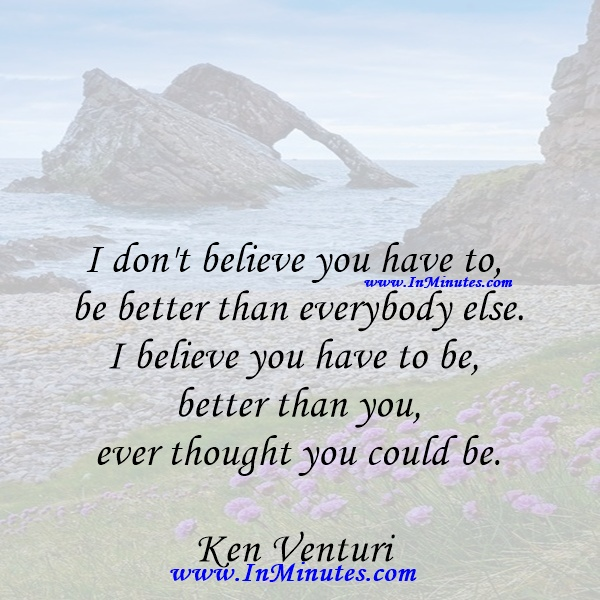 I don't believe you have to be better than everybody else. I believe you have to be better than you ever thought you could be.Ken Venturi