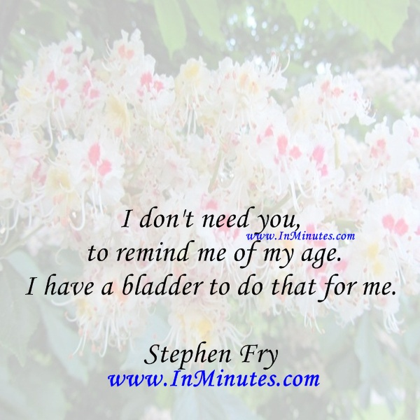 I don't need you to remind me of my age. I have a bladder to do that for me.Stephen Fry