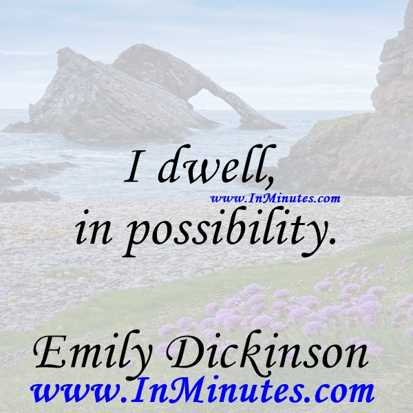 I dwell in possibility.Emily Dickinson