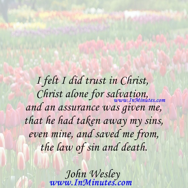 I felt I did trust in Christ, Christ alone for salvation, and an assurance was given me that he had taken away my sins, even mine, and saved me from the law of sin and death.John Wesley