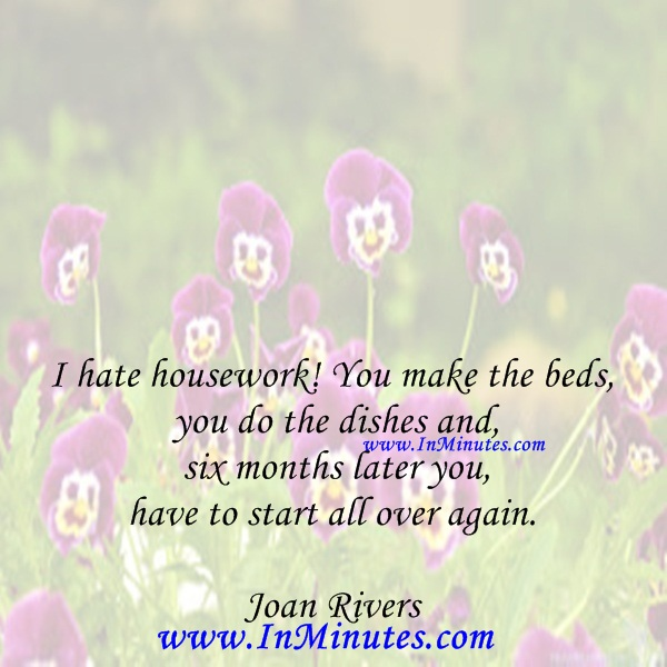 I hate housework! You make the beds, you do the dishes and six months later you have to start all over again.Joan Rivers