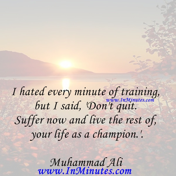 I hated every minute of training, but I said, 'Don't quit. Suffer now and live the rest of your life as a champion.'Muhammad Ali