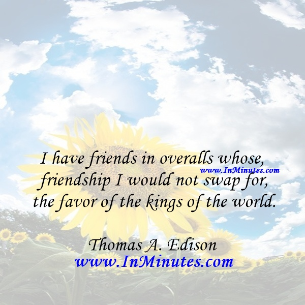 I have friends in overalls whose friendship I would not swap for the favor of the kings of the world.Thomas A. Edison