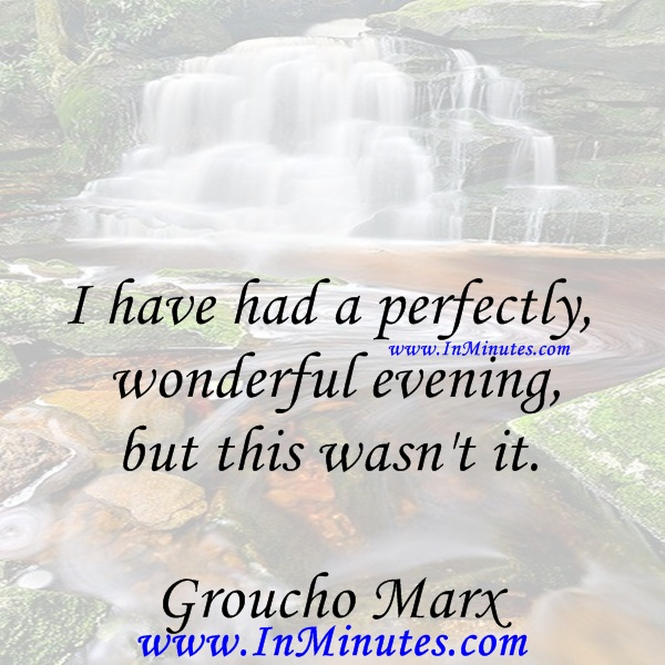 I have had a perfectly wonderful evening, but this wasn't it.Groucho Marx