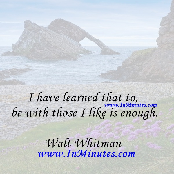 I have learned that to be with those I like is enough.Walt Whitman