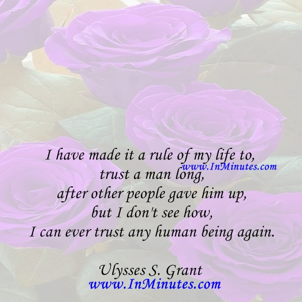 I have made it a rule of my life to trust a man long after other people gave him up, but I don't see how I can ever trust any human being again.Ulysses S. Grant
